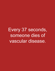 Every 37 seconds, someone dies of vascular disease.
